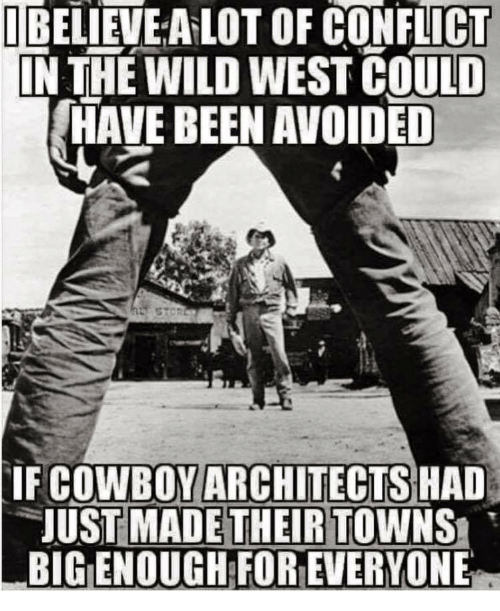 towns: IBELIEVE A LOT OF CONFLICT  IN THE WILD WEST COULD  HAVE BEEN AVOIDED  COWBOY ARCHITECTS  JUST MADE THEIR TOWNS  BIG ENOUGH FOR EVERYONE  IF  HAD