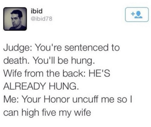 hung: ibid  @ibid78  Judge: You're sentenced to  death. You'll be hung.  Wife from the back: HE'S  ALREADY HUNG.  Me: Your Honor uncuff me so I  can high five my wife