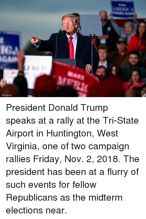 Donald Trump, Friday, and Memes: IC  AP Photo/Tyler Evert President Donald Trump speaks at a rally at the Tri-State Airport in Huntington, West Virginia, one of two campaign rallies Friday, Nov. 2, 2018. The president has been at a flurry of such events for fellow Republicans as the midterm elections near.