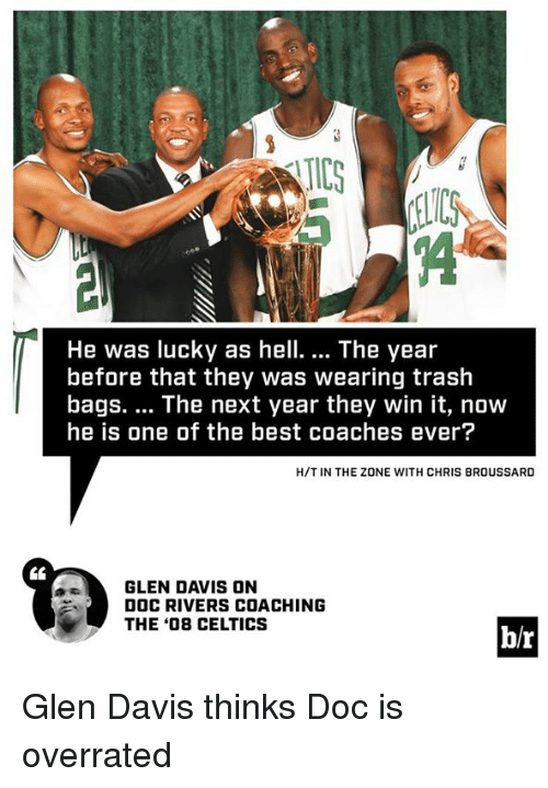 Doc Rivers: IC  He was lucky as hell.... The year  before that they was wearing trash  bags. The next year they win it, now  he is one of the best coaches ever?  H/T IN THE ZONE WITH CHRIS BROUSSARD  GLEN DAVIS ON  DOC RIVERS COACHING  THE '08 CELTICS  b/r Glen Davis thinks Doc is overrated