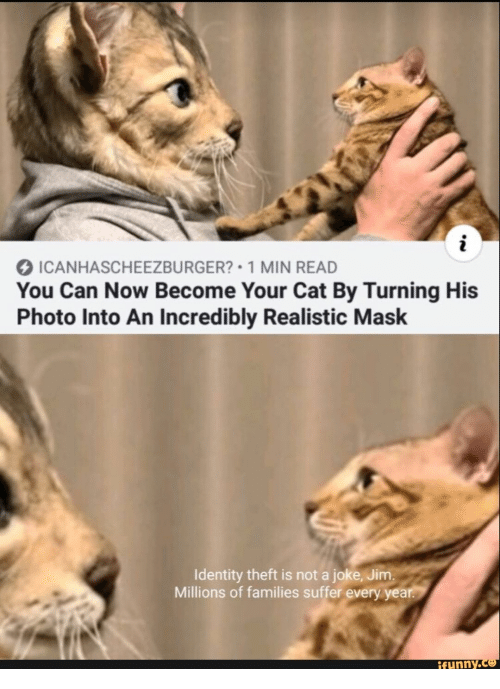 Mask, Cat, and Can: ICANHASCHEEZBURGER? 1 MIN READ  You Can Now Become Your Cat By Turning His  Photo Into An Incredibly Realistic Mask  Identity theft is not a joke, Jim.  Millions of families suffer every year.  ifunny.co