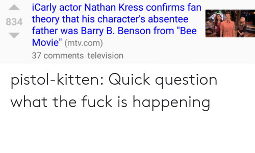 "Bee Movie, iCarly, and Mtv: iCarly actor Nathan Kress confirms fan  theory that his character's absentee  father was Barry B. Benson from ""Bee  Movie"" (mtv.com)  37 comments television  834 pistol-kitten:  Quick question what the fuck is happening"