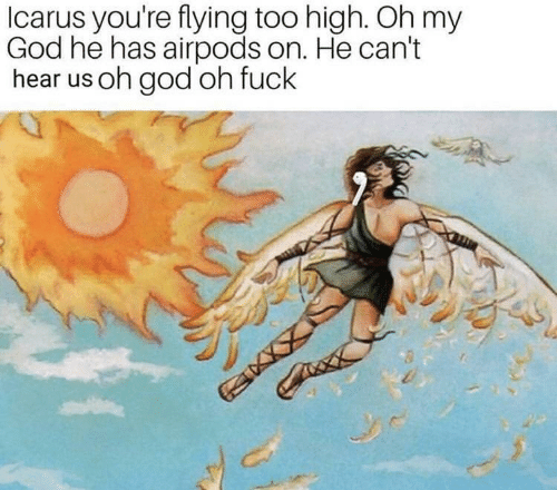 Too High: Icarus you're flying too high. Oh my  God he has airpods on. He can't  hear us oh god oh fuck