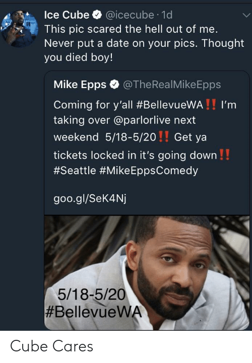 Ice Cube, Mike Epps, and Date: Ice Cube @icecube 1d  This pic scared the hell out of me.  Never put a date on your pics. Thought  you died boy!  Mike Epps @TheRealMikeEpps  Coming for y'all #BellevueWA ! ! I'm  taking over @parlorlive next  weekend 5/18-5/20!! Get ya  tickets locked in it's going down!!  #Seattle #Mike EppsComedy  goo.gl/Sek4Nj  5/18-5/20  Cube Cares