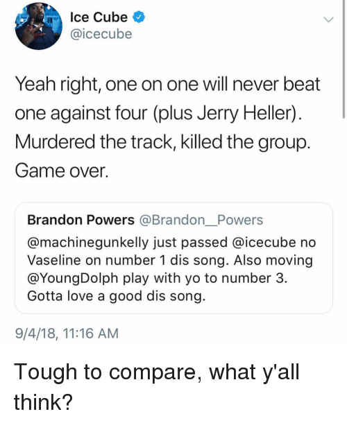 Ice Cube, Love, and Memes: Ice Cube  @icecube  Yeah right, one on one will never beat  one against four (plus Jerry Heller)  Murdered the track, killed the group  Game over.  Brandon Powers @Brandon__Powers  @machinegunkelly just passed @icecube no  Vaseline on number 1 dis song. Also moving  @YoungDolph play with yo to number 3  Gotta love a good dis song  9/4/18, 11:16 AM Tough to compare, what y'all think?