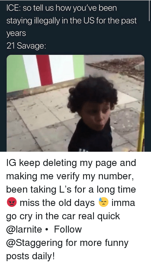 Trendy: ICE: so tell us how you've beer  stayinglegally in the US for the past  years  21 Savage IG keep deleting my page and making me verify my number, been taking L's for a long time 😡 miss the old days 😓 imma go cry in the car real quick @larnite • ➫➫➫ Follow @Staggering for more funny posts daily!