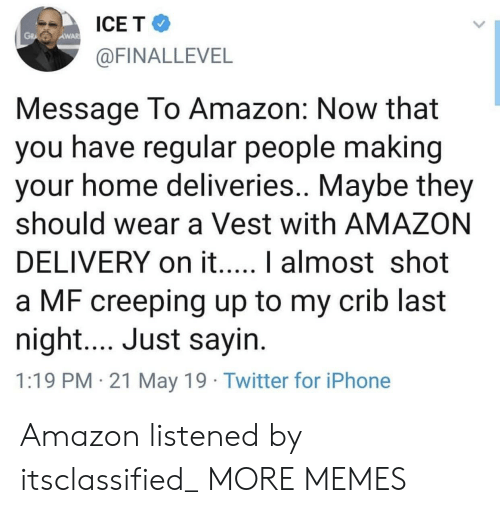 Amazon, Dank, and Iphone: ICE T  AWAR  @FINALLEVEL  Message To Amazon: Now that  you have regular people making  your home deliveries.. Maybe they  should wear a Vest with AMAZON  a MF creeping up to my crib last  night.... Just sayin  1:19 PM 21 May 19 Twitter for iPhone Amazon listened by itsclassified_ MORE MEMES