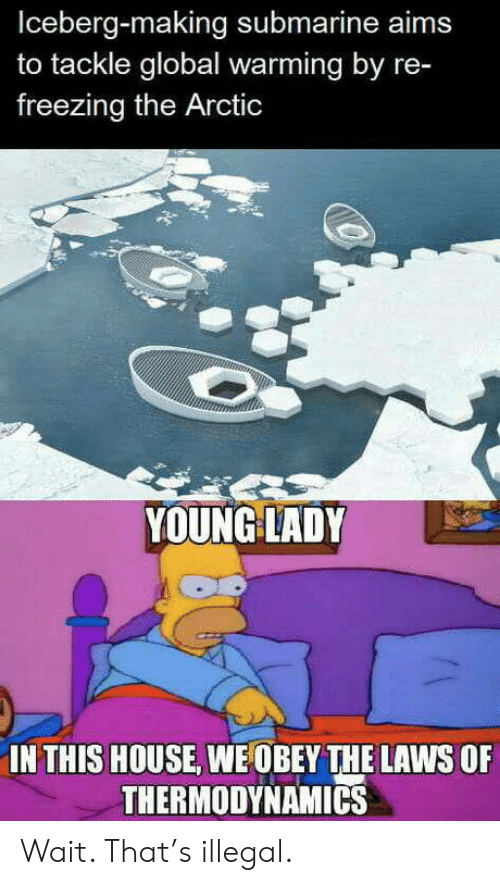 freezing: Iceberg-making submarine aims  to tackle global warming by re-  freezing the Arctic  YOUNG LADY  IN THIS HOUSE, WE OBEY THE LAWS OF  THERMODYNAMICS Wait. That's illegal.