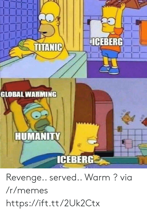 Global Warming, Memes, and Revenge: ICEBERG  TITANIC  GLOBAL WARMING  HUMANITY  ICEBERG Revenge.. served.. Warm ? via /r/memes https://ift.tt/2Uk2Ctx