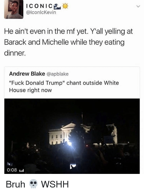 """Fuck Donald Trump: ICO NIC  alconlcKevin  He ain't even in the mf yet. Y all yelling at  Barack and Michelle while they eating  dinner.  Andrew Blake  aapblake  """"Fuck Donald Trump"""" chant outside White  House right now  0:08 III Bruh 💀 WSHH"""