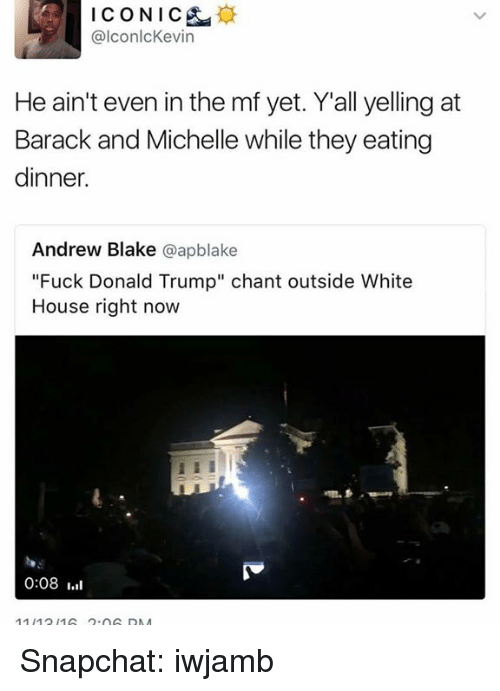 """Fuck Donald Trump: ICONIC  alconlcKevin  He ain't even in the mf yet. Y all yelling at  Barack and Michelle while they eating  dinner.  Andrew Blake  @apblake  """"Fuck Donald Trump"""" chant outside White  House right now  0:08 Snapchat: iwjamb"""