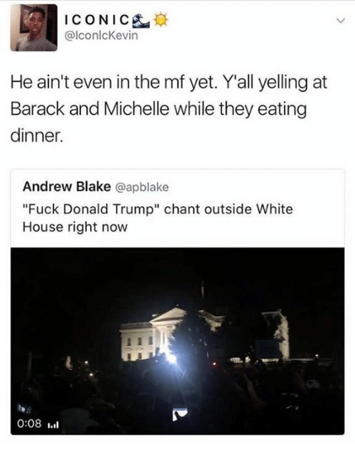 """Fuck Donald Trump: ICONIC  d @lconlcKevin  He ain't even in the mf yet. Yall yelling at  Barack and Michelle while they eating  dinner.  Andrew Blake  a apblake  """"Fuck Donald Trump"""" chant outside White  House right now  0:08"""
