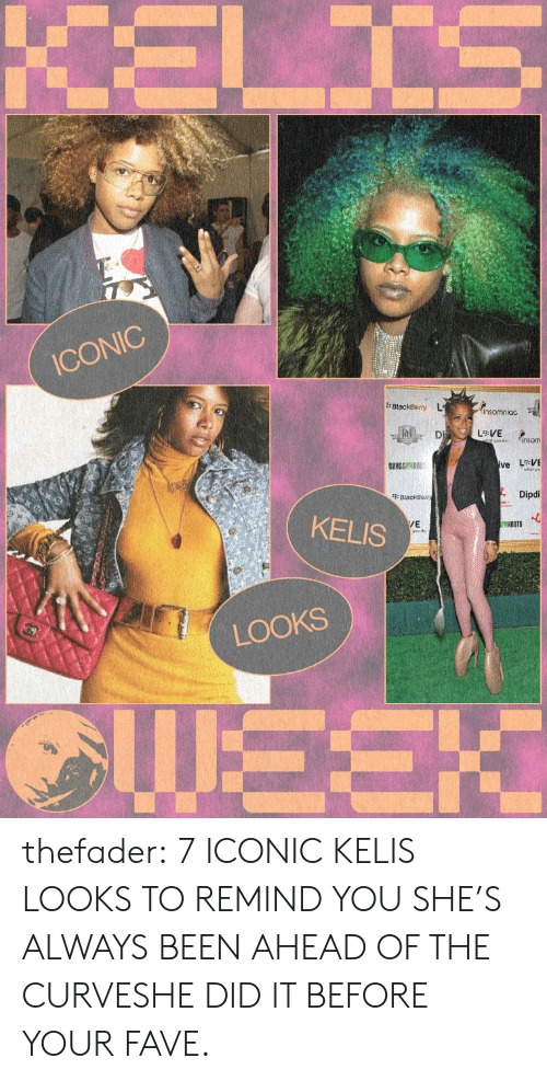 Kelis: ICONIC  Dipdi  KELIS  /E  ROOTS  LOOKS thefader:  7 ICONIC KELIS LOOKS TO REMIND YOU SHE'S ALWAYS BEEN AHEAD OF THE CURVESHE DID IT BEFORE YOUR FAVE.