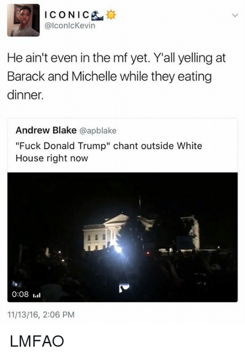 """Fuck Donald Trump: ICONIC  @lconlc Kevin  He ain't even in the mf yet. Y all yelling at  Barack and Michelle while they eating  dinner.  Andrew Blake  @apblake  """"Fuck Donald Trump"""" chant outside White  House right now  0:08  11/13/16, 2:06 PM LMFAO"""