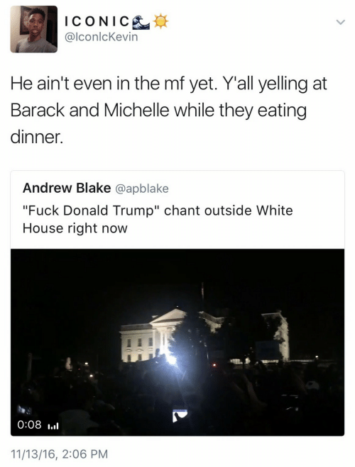 """Fuck Donald Trump: ICONIC  @lconlcKevin  He ain't even in the mf yet. Y'all yelling at  Barack and Michelle while they eating  dinner.  Andrew Blake @apblake  """"Fuck Donald Trump"""" chant outside White  House right now  0:08  11/13/16, 2:06 PM"""