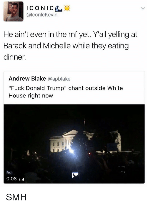 """Fuck Donald Trump: ICONIC  @lconlcKevin  He ain't even in the mf yet. Yall yelling at  Barack and Michelle while they eating  dinner.  Andrew Blake  @apblake  """"Fuck Donald Trump"""" chant outside White  House right now  0:08 SMH"""