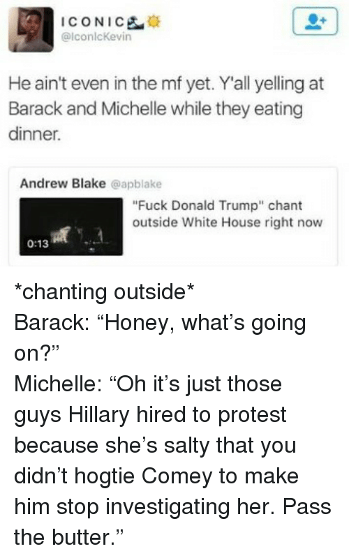 """Fuck Donald Trump: ICONICE  alconlcKevin  He ain't even in the mf yet. Y'all yelling at  Barack and Michelle while they eating  dinner.  Andrew Blake @apblake  """"Fuck Donald Trump"""" chant  outside White House right now  0:13 <p>*chanting outside*<br/>Barack: &ldquo;Honey, what&rsquo;s going on?&rdquo;<br/>Michelle: &ldquo;Oh it&rsquo;s just those guys Hillary hired to protest because she&rsquo;s salty that you didn&rsquo;t hogtie Comey to make him stop investigating her. Pass the butter.&rdquo;</p>"""