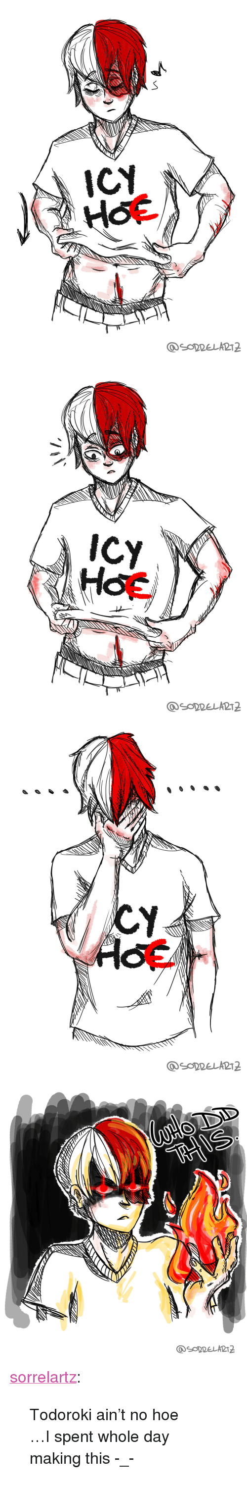 "Hoe, Tumblr, and Blog: ICY   Hot/   SODDELART2 <p><a href=""https://sorrelartz.tumblr.com/post/167340764306/todoroki-aint-no-hoe-i-spent-whole-day-making"" class=""tumblr_blog"">sorrelartz</a>:</p>  <blockquote><p>Todoroki ain't no hoe<br/></p><p>…I spent whole day making this -_- <br/></p></blockquote>"