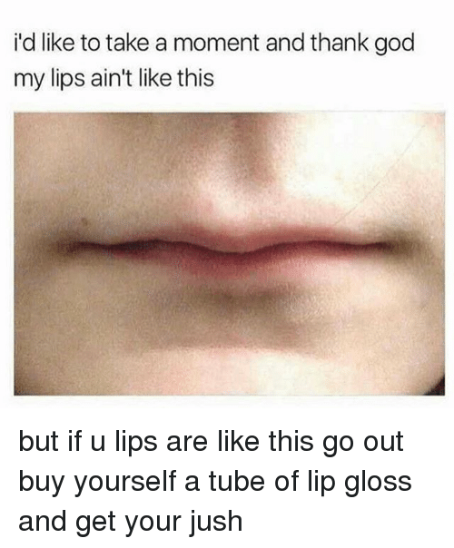 tubing: i'd like to take a moment and thank god  my lips ain't like this but if u lips are like this go out buy yourself a tube of lip gloss and get your jush