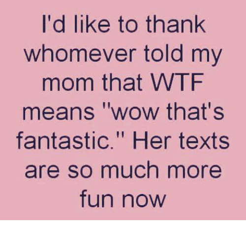 "Dank, Wow, and Wtf: I'd like to thank  whomever told my  mom that WTF  means ""wow that's  fantastic."" Her texts  re so much more  fun now"