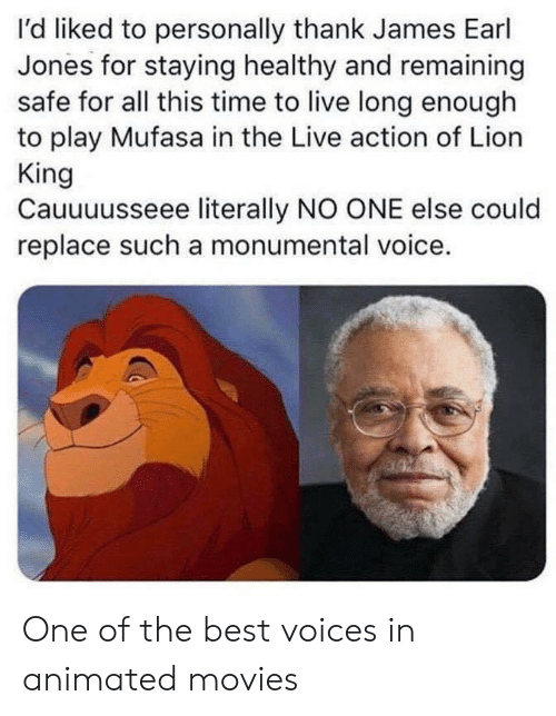 Remaining: I'd liked to personally thank James Earl  Jones for staying healthy and remaining  safe for all this time to live long enough  to play Mufasa in the Live action of Lion  King  Cauuuusseee literally NO ONE else could  replace such a monumental voice. One of the best voices in animated movies