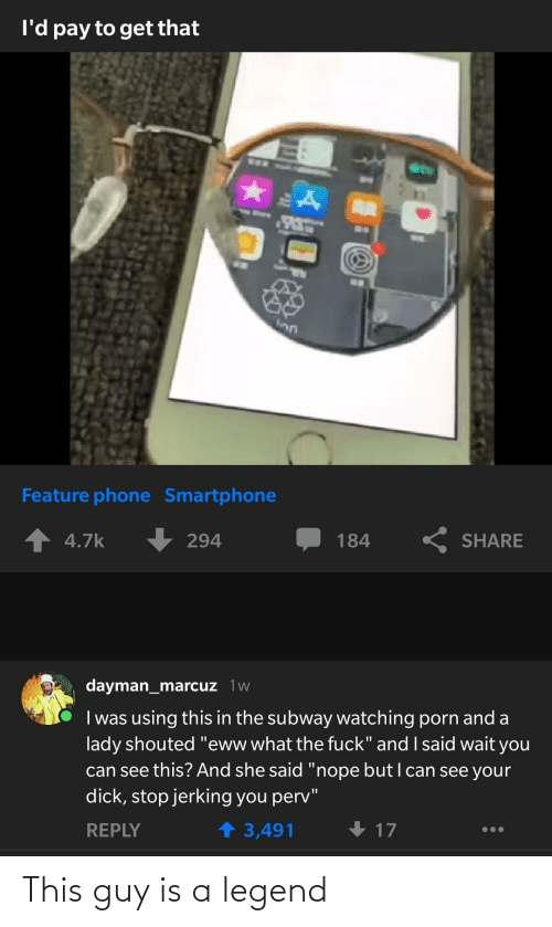 "reply: I'd pay to get that  Inn  Feature phone Smartphone  K SHARE  4.7k  294  184  dayman_marcuz 1w  I was using this in the subway watching porn and a  lady shouted ""eww what the fuck"" and I said wait you  can see this? And she said ""nope butI can see your  dick, stop jerking you perv""  1 3,491  REPLY  17 This guy is a legend"