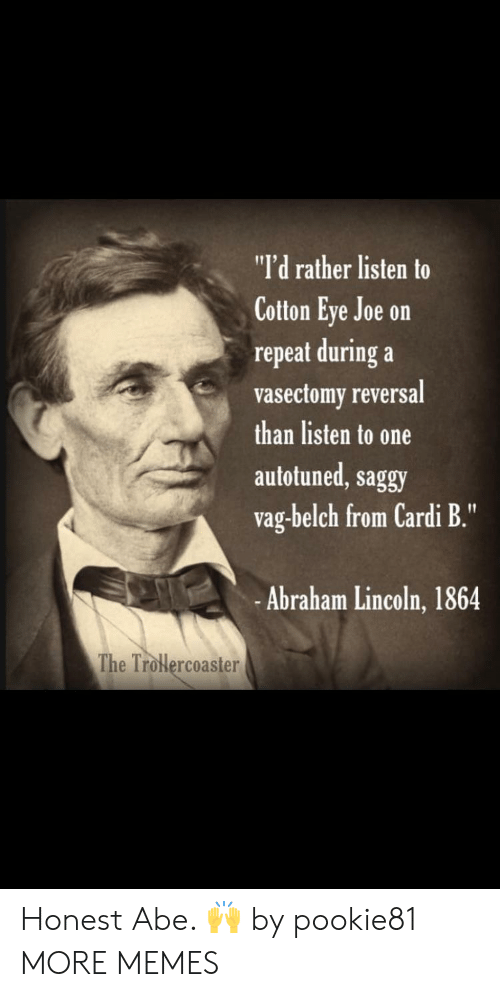 "Abraham Lincoln, Dank, and Memes: ""I'd rather listen to  Cotton Eye Joe on  repeat during a  vasectomy reversal  than listen to one  autotuned, saggy  vag-belch from Cardi B.""  -Abraham Lincoln, 1864  The Trolercoaster Honest Abe. 🙌 by pookie81 MORE MEMES"