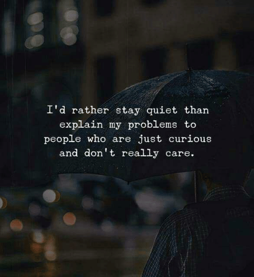 Quiet, Who, and Stay: I'd rather stay quiet than  explain my problems to  people who are just curious  and don't really care.