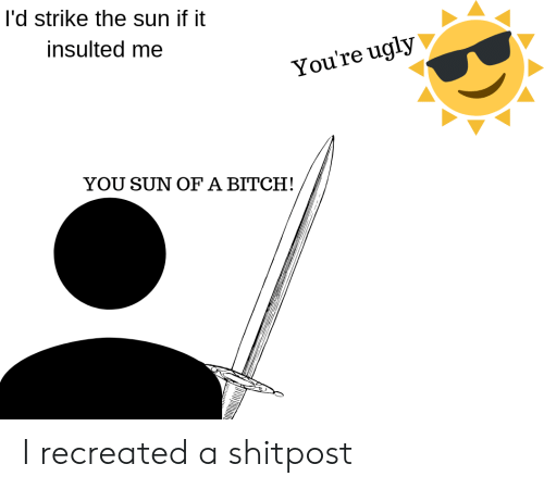 Bitch, Ugly, and Sun: I'd strike the sun if it  insulted me  You're ugly  YOU SUN OF A BITCH! I recreated a shitpost