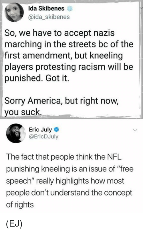 """America, Memes, and Nfl: Ida Skibenes  @ida_skibenes  So, we have to accept nazis  marching in the streets bc of the  first amendment, but kneeling  players protesting racism will be  punished. Got it.  Sorry America, but right now,  you suck  Eric July  @EricDJuly  The fact that people think the NFL  punishing kneeling is an issue of """"free  speech"""" really highlights how most  people don't understand the concept  of rights (EJ)"""