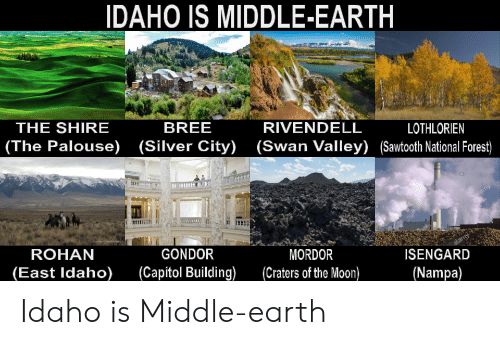 Earth, Lord of the Rings, and Moon: IDAHO IS MIDDLE-EARTH  THE SHIRE  BREE  (Silver City)  (The Palouse)  RIVENDELL  (Swan Valley) (Sawtooth National Forest)  LOTHLORIEN  alamy  alamy  ROHAN  GONDOR  (Сapitol Building)  (East Idaho)  MORDOR  (Craters of the Moon)  alamy  ISENGARD  (Nampa) Idaho is Middle-earth