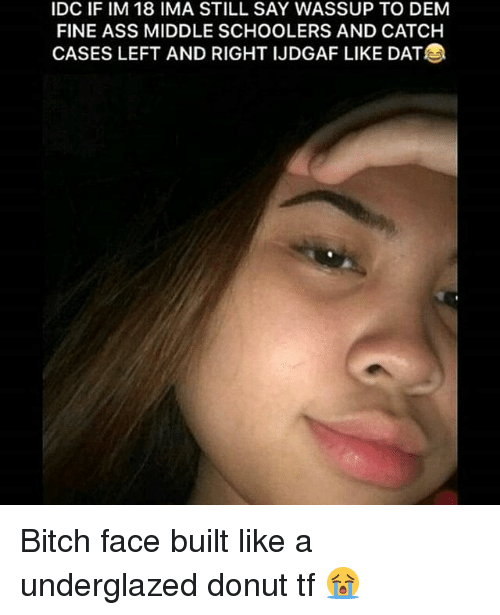 Ass, Bitch, and Memes: IDC IF IM 18 IMA STILL SAY WASSUP TO DEM  FINE ASS MIDDLE SCHOOLERS AND CATCH  CASES LEFT AND RIGHT IJDGAF LIKE DAT Bitch face built like a underglazed donut tf 😭
