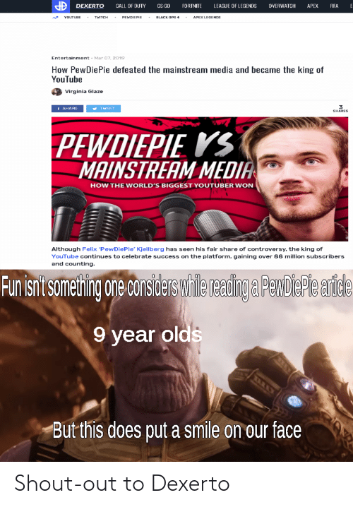 League of Legends, youtube.com, and Apex: IDDEXERTO CALL OF DUTY SFORTNITE LEAGUE OF LEGENDS OVERWATCH APEX FIA  ベYOUTUBE . TITCH . PEWDIEPIE . BLACK DPS 4-APEX LEGENDS  Entertainment  Mar O7, 2019  How PewDiePie defeated the mainstream media and became the king of  YouTube  Virginia Glaze  3  SHARES  f SHARE  TWEET  PEWDIEPIE KS  MAINSTREAM MEDIA  HOW THE WORLD'S BIGGEST YOUTUBER WON  Although Felix 'PewDiePie' Kjellberg has seen his fair share of controversy, the king of  YouTube continues to celebrate success on the platform, gaining over 88 million subscribers  and counting  Flun sit someting ore considers wilereadingaPenbiepe arce  9 year olds  Butthis does put a smile on our face Shout-out to Dexerto