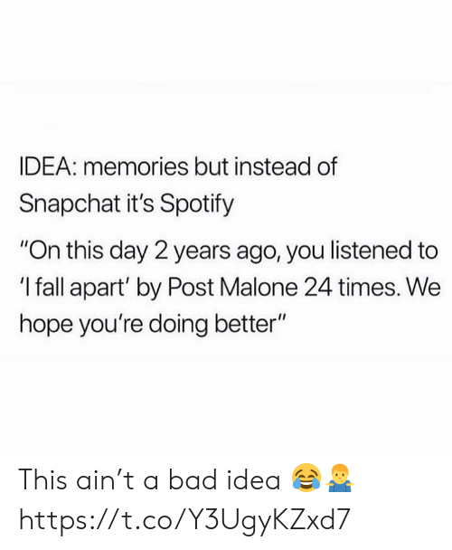 "Bad, Fall, and Post Malone: IDEA: memories but instead of  Snapchat it's Spotify  ""On this day 2 years ago, you listened to  'I fall apart' by Post Malone 24 times. We  hope you're doing better"" This ain't a bad idea 😂🤷‍♂️ https://t.co/Y3UgyKZxd7"