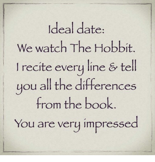 The Hobbits: Ideal date  We watch The Hobbit  recite every line & tell  you all the differences  from the book  You are very impressed