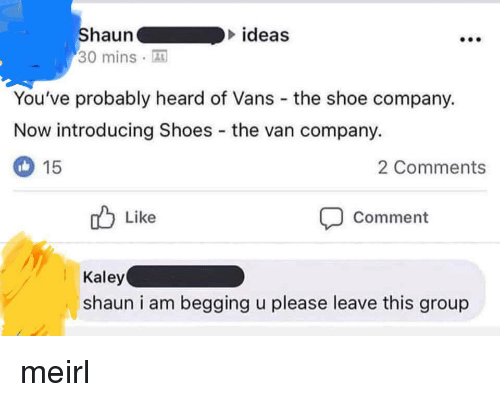 Vans: ideas  Shauna  30 minsA  You've probably heard of Vans the shoe company.  Now introducing Shoes the van company.  2 Comments  15  Like  Comment  Kaley  shaun i am begging u please leave this group meirl