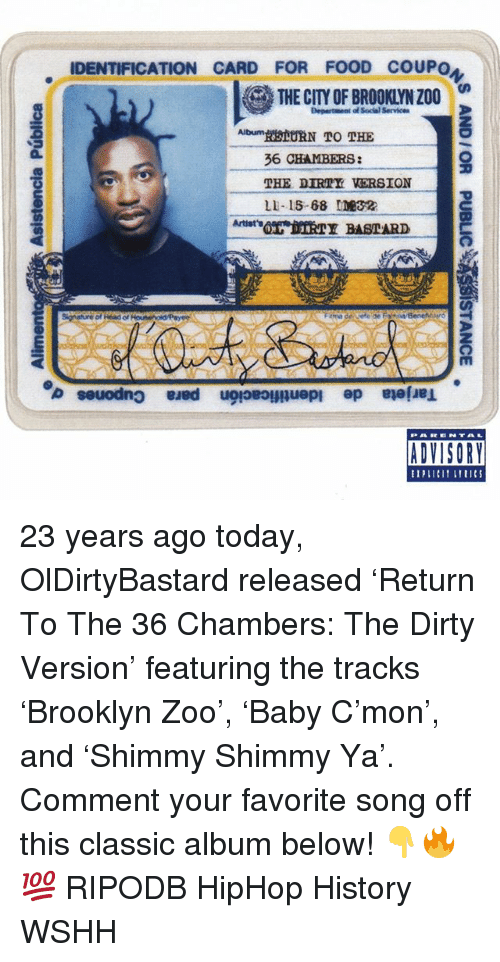 The Dirty: IDENTIFICATION CARD FOR FOOD COUPO  THE CITY OF BROOKLYN Z00  Department of Social Service  THE DIRTY VERSION  LI-15-68 ME32  IV  ADVISORY 23 years ago today, OlDirtyBastard released 'Return To The 36 Chambers: The Dirty Version' featuring the tracks 'Brooklyn Zoo', 'Baby C'mon', and 'Shimmy Shimmy Ya'. Comment your favorite song off this classic album below! 👇🔥💯 RIPODB HipHop History WSHH