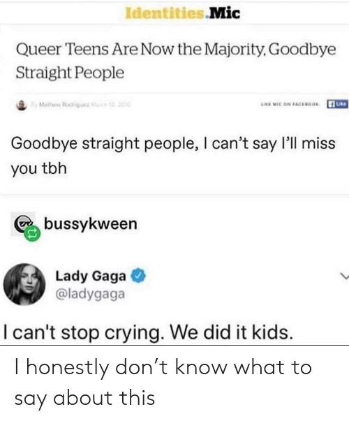 Lady Gaga: Identities Mic  Queer Teens Are Now the Majority, Goodbye  Straight People  By Mathew Rogu  LMIC ON FACEBOos  2 30  Goodbye straight people, I can't say l'll miss  you tbh  bussykween  Lady Gaga  @ladygaga  can't stop crying. We did it kids I honestly don't know what to say about this