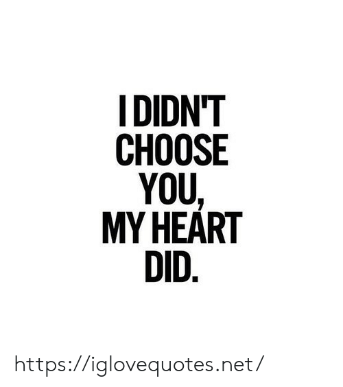 Heart, Net, and Did: IDIDN'T  СНOOSE  YOU  MY HEART  DID. https://iglovequotes.net/