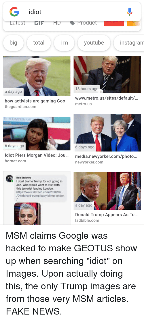 Donald Trump, Fake, and Google: idiot  Latest GIFHD Product  myoutube  instagranm  18 hours ago  a day ago  how activists are gaming Goo.. www.metro.us/sites/default/  theguardian.com  metro.us  6 days ago  6 days ago  Idiot Piers Morgan Video: Jou... media.newyorker.com/photo..  hornet.com  newyorker.com  Bob Bruchey  I don't blame Trump for not going in  Jan. Who would want to visit with  this terrorist leading London.  https://www.dezeen.com/2018/07  /09/donald-trump-baby-blimp-london  a day ago  Donald Trump Appears As To...  ladbible.com