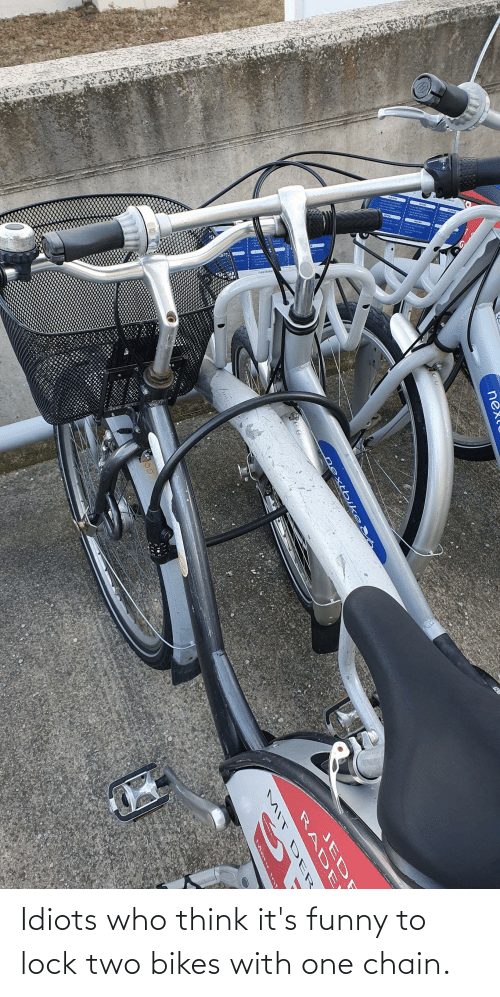 bikes: Idiots who think it's funny to lock two bikes with one chain.