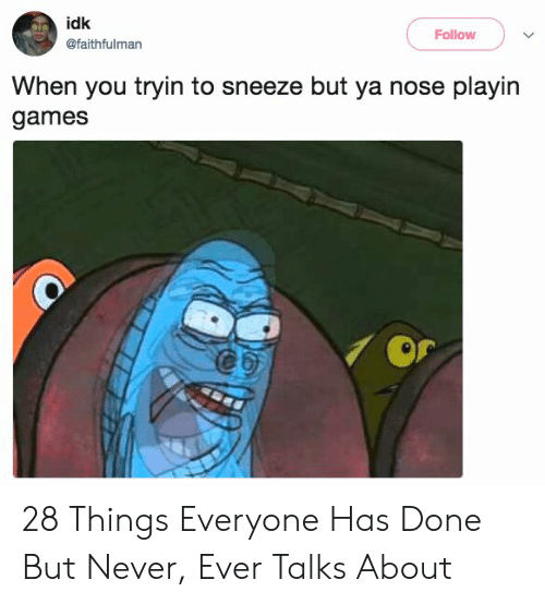 Games, Never, and You: idk  Follow  @faithfulman  When you tryin to sneeze but ya nose playin  games 28 Things Everyone Has Done But Never, Ever Talks About