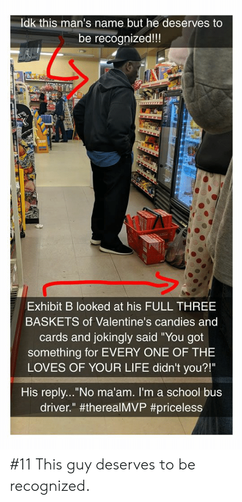 "Exhibit: Idk this man's name but he deserves to  be recognized!!!  Exhibit B looked at his FULL THREE  BASKETS of Valentine's candies and  cards and jokingly said ""You got  something for EVERY ONE OF THE  LOVES OF YOUR LIFE didn't you?!""  His reply... No ma'am. I'm a school bus  driver."" #11 This guy deserves to be recognized."