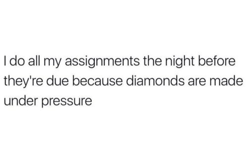 Pressure, Under Pressure, and Diamonds: Ido all my assignments the night before  they're due because diamonds are made  under pressure