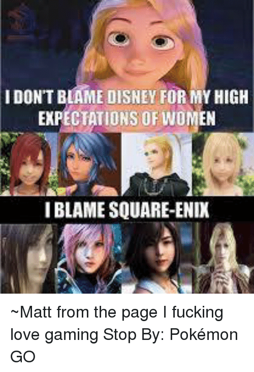 Disney, Memes, and Game Stop: IDON'T BLAME DISNEY FOR MYHIGH  EXPECTATIONS OF WOMEN  IBLAME SQUARE-ENIX ~Matt from the page I fucking love gaming Stop By: Pokémon GO
