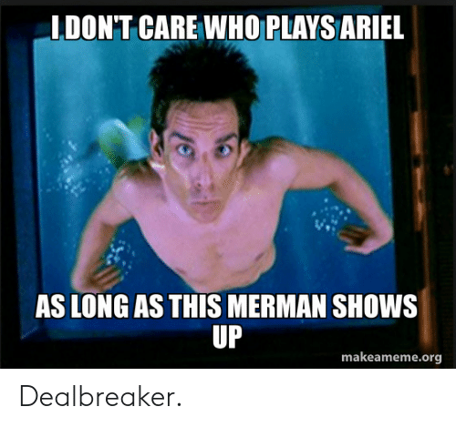 Ariel, Who, and Org: IDON'T CARE WHO PLAYS ARIEL  AS LONG AS THIS MERMAN SHOWS  UP  makeameme.org Dealbreaker.