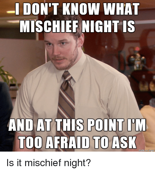 And At This Point Im Too Afraid To Ask: -IDON'T KNOW WHAT  MISCHIEF NIGHT IS  AND AT THIS POINT I'M  TOO AFRAID TO ASK  made on Imgur Is it mischief night?