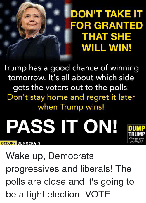Dump Trump: IDONT TAKE IT  FOR GRANTED  THAT SHE  WILL WIN!  Trump has a good chance of winning  tomorrow. It's all about which side  gets the voters out to the polls.  Don't stay home and regret it later  when Trump wins!  PASS IT ON!  DUMP  TRUMP  Change your  profile pic!  OCCUPY DEMOCRATS Wake up, Democrats, progressives and liberals! The polls are close and it's going to be a tight election. VOTE!