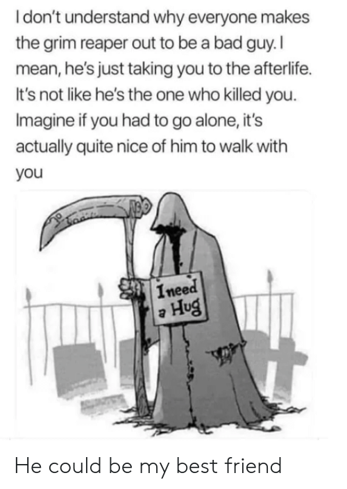 grim reaper: Idon't understand why everyone makes  the grim reaper out to be a bad guy.I  mean, he's just taking you to the afterlife.  It's not like he's the one who killed you.  Imagine if you had to go alone, it's  actually quite nice of him to walk with  you  Ineed  Hug He could be my best friend