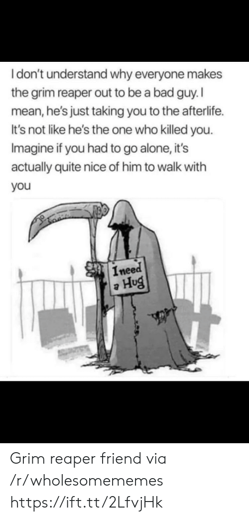 grim reaper: Idon't understand why everyone makes  the grim reaper out to be a bad guy. I  mean,he's just taking you to the afterlife  It's not like he's the one who killed you  Imagine if you had to go alone, it's  actually quite nice of him to walk with  you  Ineed  Hug Grim reaper friend via /r/wholesomememes https://ift.tt/2LfvjHk